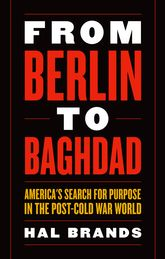 From Berlin to BaghdadAmerica's Search for Purpose in the Post-Cold War World