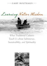 Learning Native WisdomWhat Traditional Cultures Teach Us about Subsistence, Sustainibility, and Spirtuality$