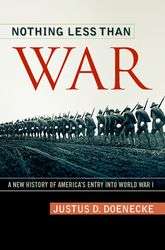 Nothing Less Than WarA New History of Americas Entry into World War I