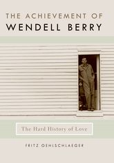 The Achievement of Wendell Berry – The Hard History of Love - Kentucky Scholarship Online