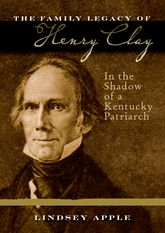 The Family Legacy of Henry ClayIn the Shadow of a Kentucky Patriarch$