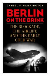 Berlin on the BrinkThe Blockade, the Airlift, and the Early Cold War$