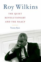 Roy Wilkins: The Quiet Revolutionary and the NAACP