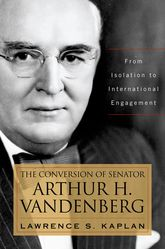The Conversion of Senator Arthur H. VandenbergFrom Isolation to International Engagement