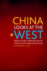 China Looks at the West: Identity, Global Ambitions, and the Future of Sino-American Relations