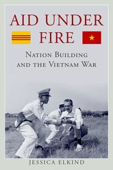Aid Under Fire – Nation Building and the Vietnam War - Kentucky Scholarship Online