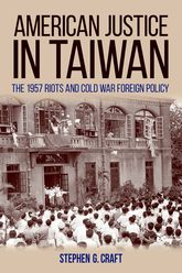 American Justice In Taiwan – The 1957 Riots and Cold War Foreign Policy - Kentucky Scholarship Online