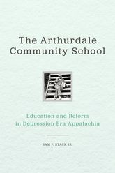 The Arthurdale Community SchoolEducation and Reform in Depression Era Appalachia
