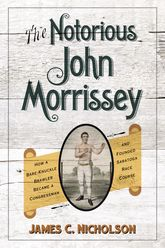 The Notorious John Morrissey: How a Bare-Knuckle Brawler Became a Congressman and Founded Saratoga Race Course
