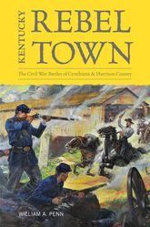Kentucky Rebel TownThe Civil War Battles of Cynthiana and Harrison County