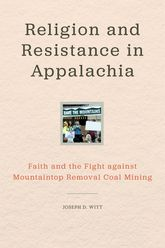 Religion and Resistance in AppalachiaFaith and the Fight Against Mountaintop Removal Coal Mining
