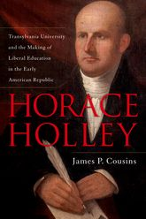 Horace HolleyTransylvania University and the Making of Liberal Education in the Early American Republic