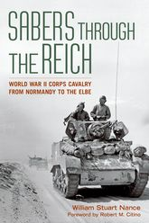 Sabers through the Reich: World War II Corps Cavalry from Normandy to the Elbe