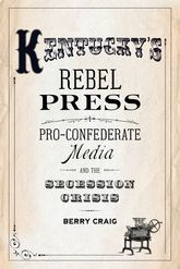 Kentucky's Rebel PressPro-Confederate Media and the Secession Crisis