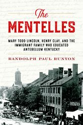 The MentellesMary Todd Lincoln, Henry Clay, and the Immigrant Family Who Educated Antebellum Kentucky