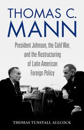 Thomas C. MannPresident Johnson, the Cold War, and the Restructuring of Latin American Foreign Policy