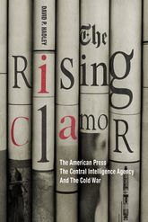 The Rising Clamor: The American Press, the Central Intelligence Agency, and the Cold War
