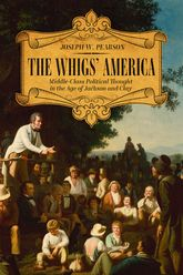The Whigs' America: Middle-Class Political Thought in the Age of Jackson and Clay